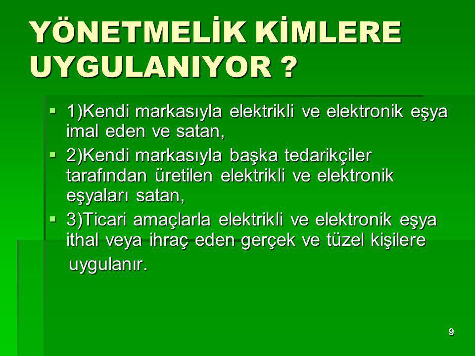 9 YÖNETMELİK KİMLERE UYGULANIYOR ?  1)Kendi markasıyla elektrikli ve elektronik eşya imal eden ve satan,  2)Kendi markasıyla başka tedarikçiler tara