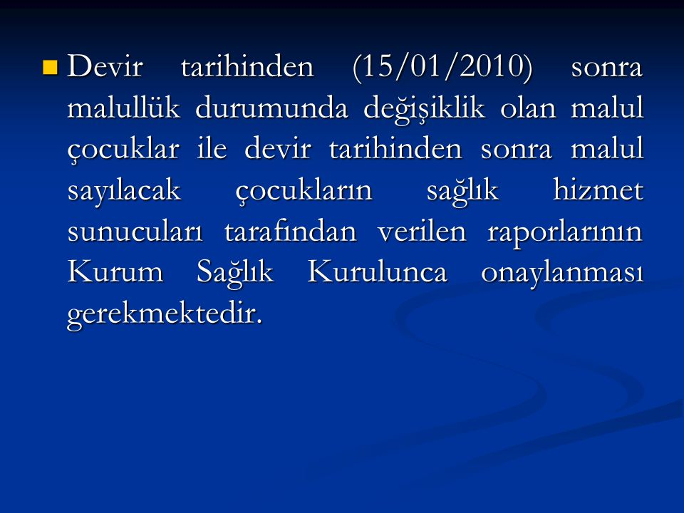 Devir tarihinden (15/01/2010) sonra malullük durumunda değişiklik olan malul çocuklar ile devir tarihinden sonra malul sayılacak çocukların sağlık hiz