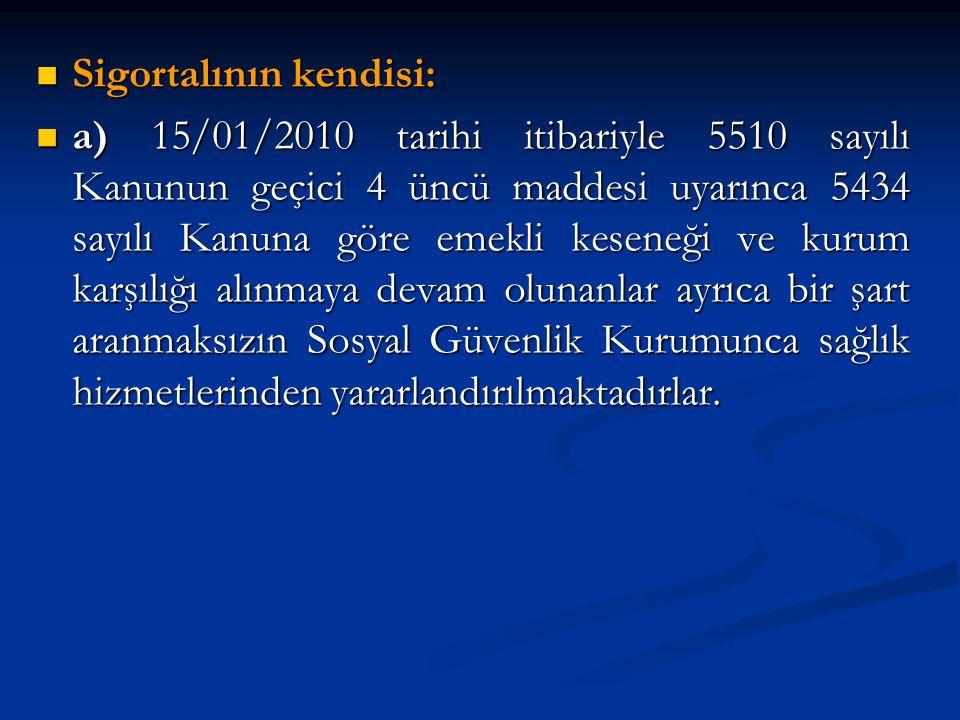 Sigortalının kendisi: Sigortalının kendisi: a) 15/01/2010 tarihi itibariyle 5510 sayılı Kanunun geçici 4 üncü maddesi uyarınca 5434 sayılı Kanuna göre