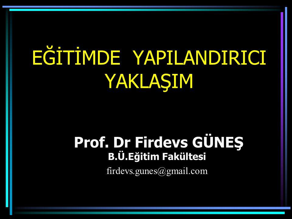 EĞİTİMDE YAPILANDIRICI YAKLAŞIM Prof. Dr Firdevs GÜNEŞ B.Ü.Eğitim Fakültesi firdevs.gunes@gmail.com