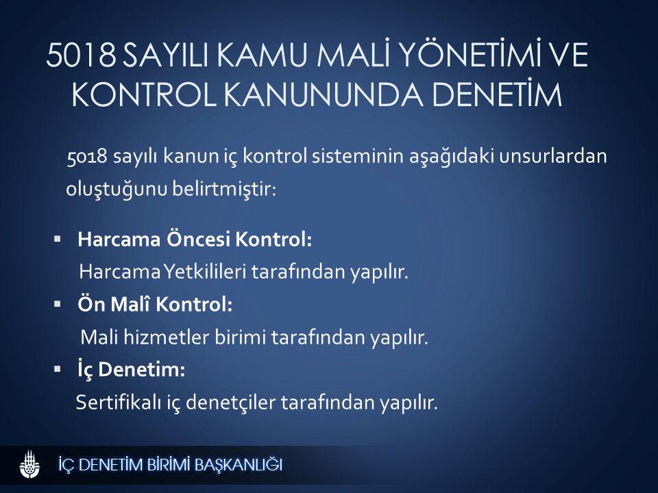 5018 SAYILI KAMU MALİ YÖNETİMİ VE KONTROL KANUNUNDA DENETİM 5018 sayılı kanun iç kontrol sisteminin aşağıdaki unsurlardan oluştuğunu belirtmiştir:  Harcama Öncesi Kontrol: Harcama Yetkilileri tarafından yapılır.
