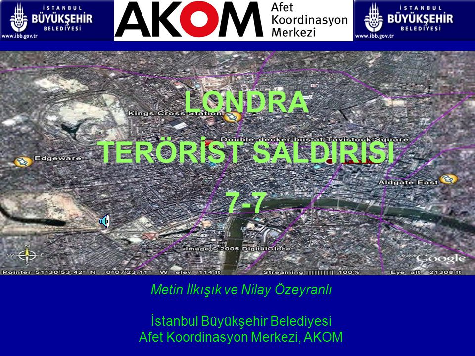 LONDRA TERÖRİST SALDIRISI 7-7 Metin İlkışık ve Nilay Özeyranlı İstanbul Büyükşehir Belediyesi Afet Koordinasyon Merkezi, AKOM