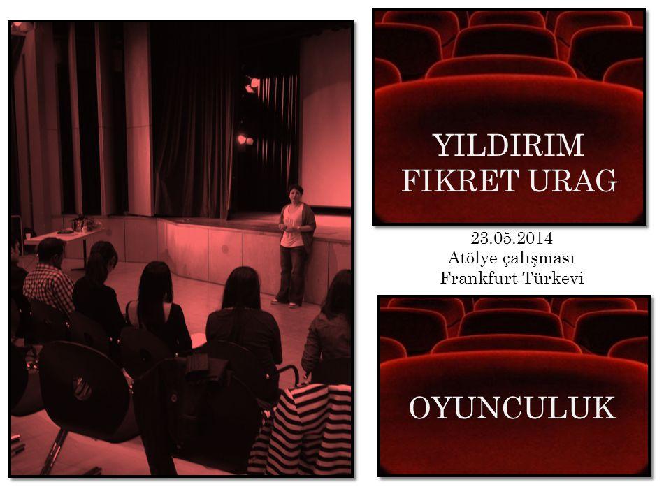 YILDIRIM FIKRET URAG Atölye Calismasi 23.05.2014 Atölye çalışması Frankfurt Türkevi OYUNCULUK