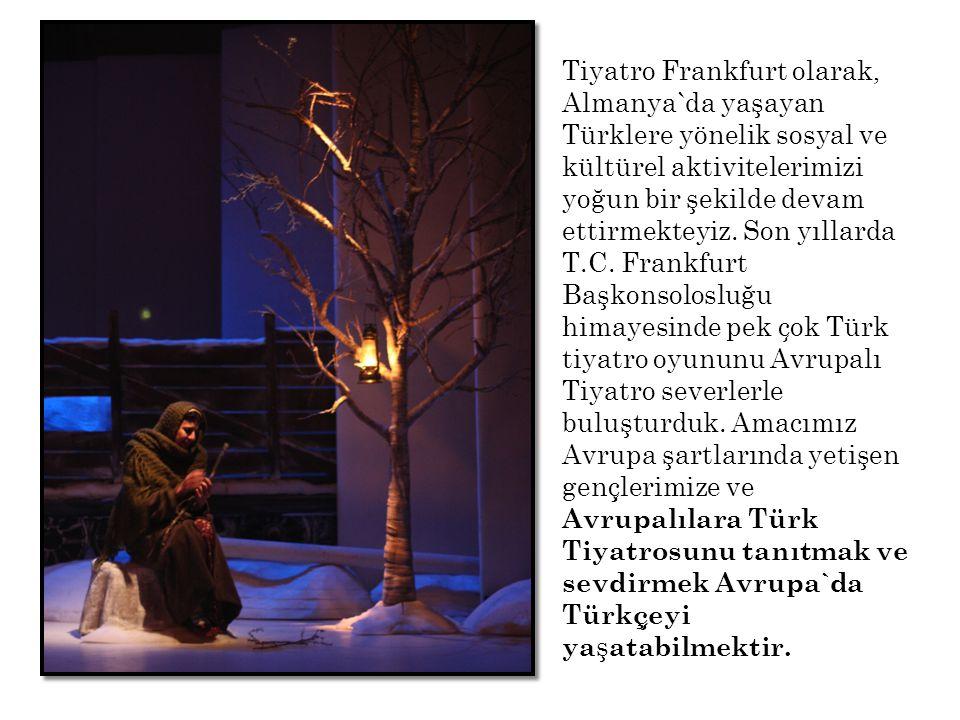 Tiyatro Frankfurt olarak, Almanya`da yaşayan Türklere yönelik sosyal ve kültürel aktivitelerimizi yoğun bir şekilde devam ettirmekteyiz.