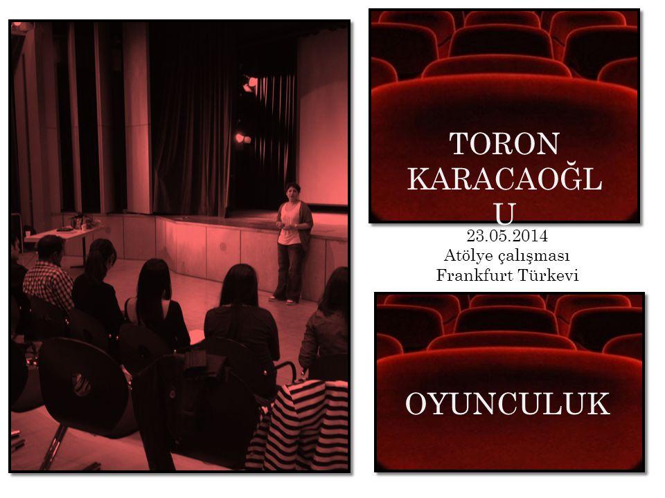 TORON KARACAOĞL U Atölye Calismasi 23.05.2014 Atölye çalışması Frankfurt Türkevi OYUNCULUK