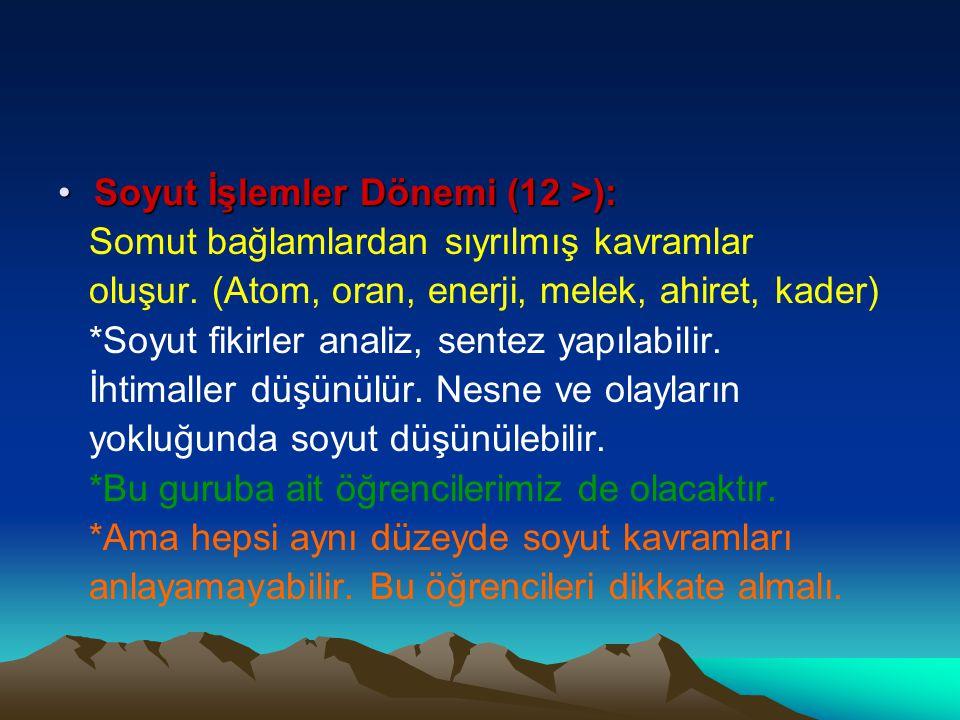 Soyut İşlemler Dönemi (12 >):Soyut İşlemler Dönemi (12 >): Somut bağlamlardan sıyrılmış kavramlar oluşur. (Atom, oran, enerji, melek, ahiret, kader) *
