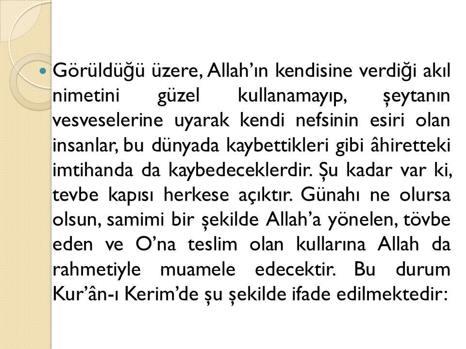 Görüldü ğ ü üzere, Allah'ın kendisine verdi ğ i akıl nimetini güzel kullanamayıp, şeytanın vesveselerine uyarak kendi nefsinin esiri olan insanlar, bu