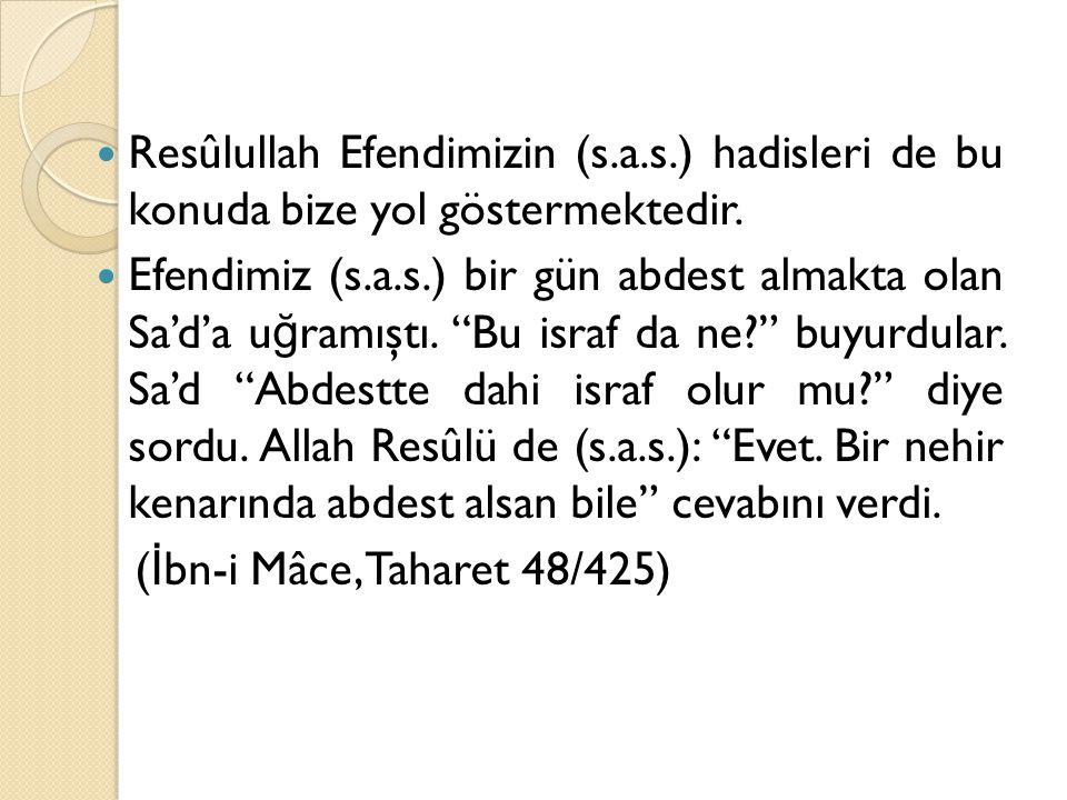 """Resûlullah Efendimizin (s.a.s.) hadisleri de bu konuda bize yol göstermektedir. Efendimiz (s.a.s.) bir gün abdest almakta olan Sa'd'a u ğ ramıştı. """"Bu"""
