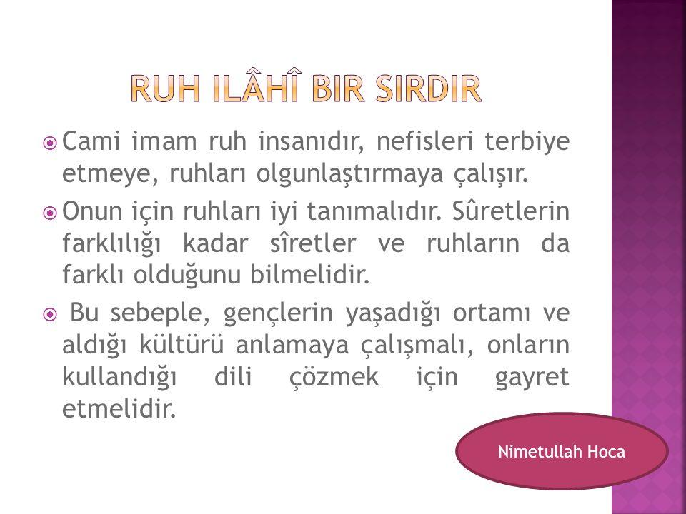  Cami imam ruh insanıdır, nefisleri terbiye etmeye, ruhları olgunlaştırmaya çalışır.  Onun için ruhları iyi tanımalıdır. Sûretlerin farklılığı kadar