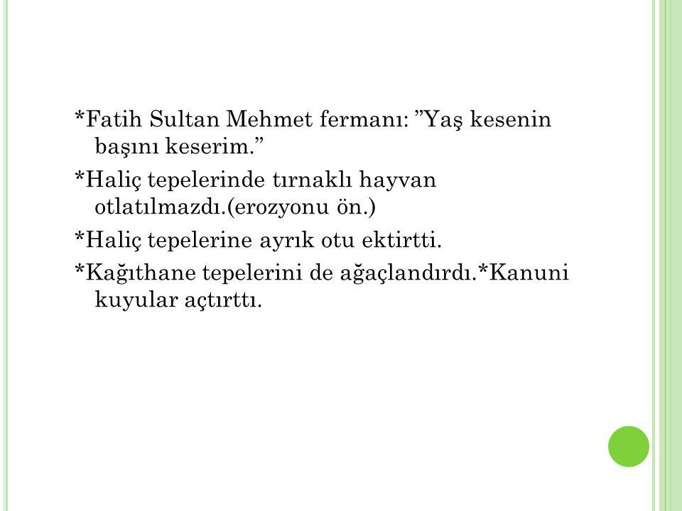 *Fatih Sultan Mehmet fermanı: Yaş kesenin başını keserim. *Haliç tepelerinde tırnaklı hayvan otlatılmazdı.(erozyonu ön.) *Haliç tepelerine ayrık otu ektirtti.