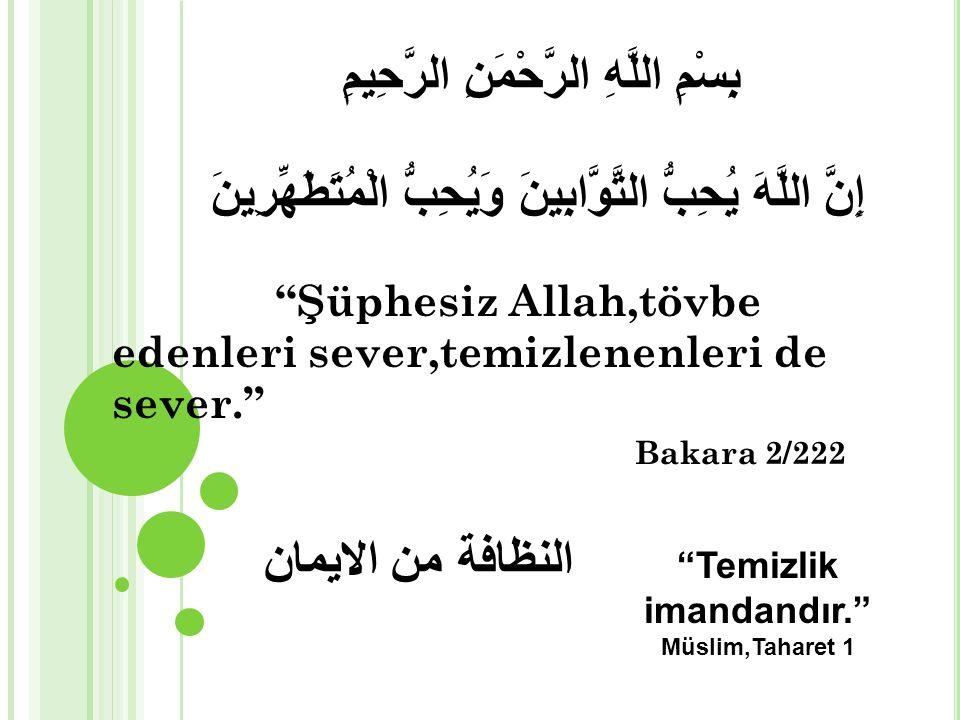 إِنَّ اللَّهَ يُحِبُّ التَّوَّابِينَ وَيُحِبُّ الْمُتَطَهِّرِينَ بِسْمِ اللَّهِ الرَّحْمَنِ الرَّحِيمِ النظافة من الايمان Şüphesiz Allah,tövbe edenleri sever,temizlenenleri de sever. Bakara 2/222 Temizlik imandandır. Müslim,Taharet 1