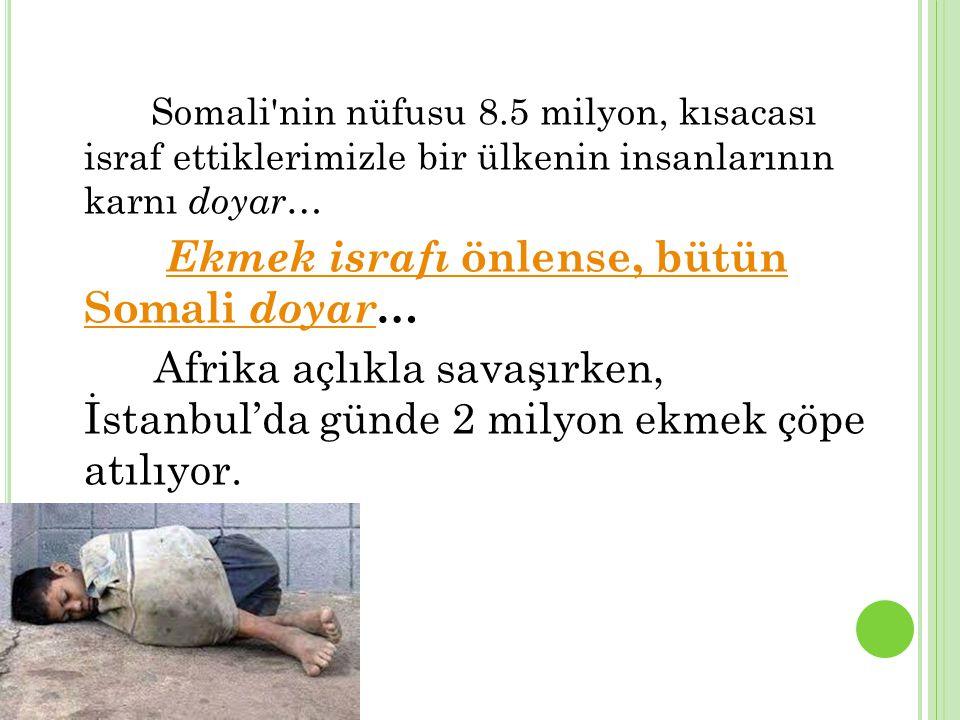 Somali nin nüfusu 8.5 milyon, kısacası israf ettiklerimizle bir ülkenin insanlarının karnı doyar … Ekmek israfı önlense, bütün Somali doyar…Ekmek israfı önlense, bütün Somali doyar Afrika açlıkla savaşırken, İstanbul'da günde 2 milyon ekmek çöpe atılıyor.