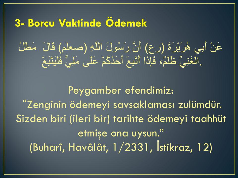 3- Borcu Vaktinde Ödemek عَنْ أَبِي هُرَيْرَةَ ( رع ) أَنَّ رَسُولَ اللَّهِ ( صعلم ) قَالَ  مَطْلُ الْغَنِيِّ ظُلْمٌ، فَإِذَا أُتْبِعَ أَحَدُكُمْ عَل