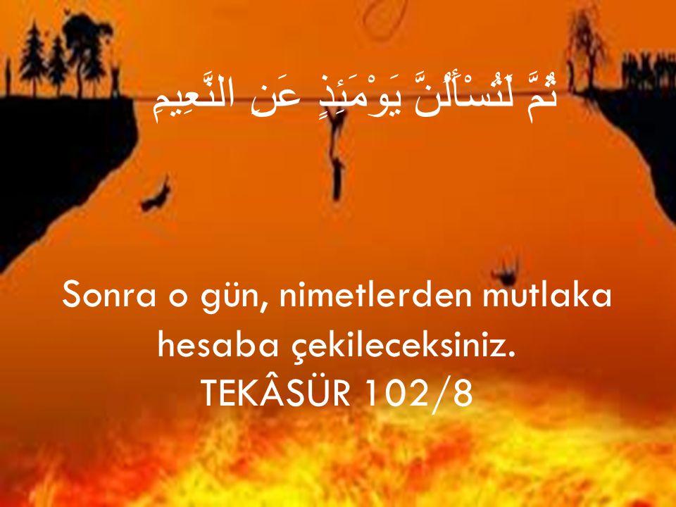 ثُمَّ لَتُسْأَلُنَّ يَوْمَئِذٍ عَنِ النَّعِيمِ Sonra o gün, nimetlerden mutlaka hesaba çekileceksiniz. TEKÂSÜR 102/8