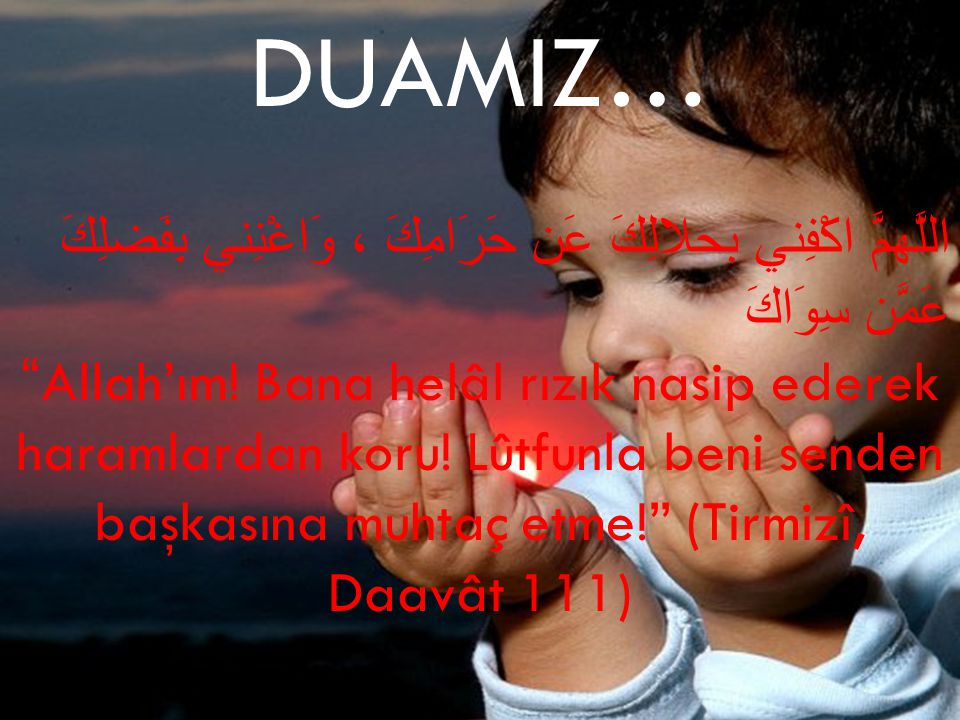 "DUAMIZ… اللَّهمَّ اكْفِني بحلالِكَ عَن حَرَامِكَ ، وَاغْنِني بِفَضلِكَ عَمَّن سِوَاكَ ""Allah'ım! Bana helâl rızık nasip ederek haramlardan koru! Lûtfu"