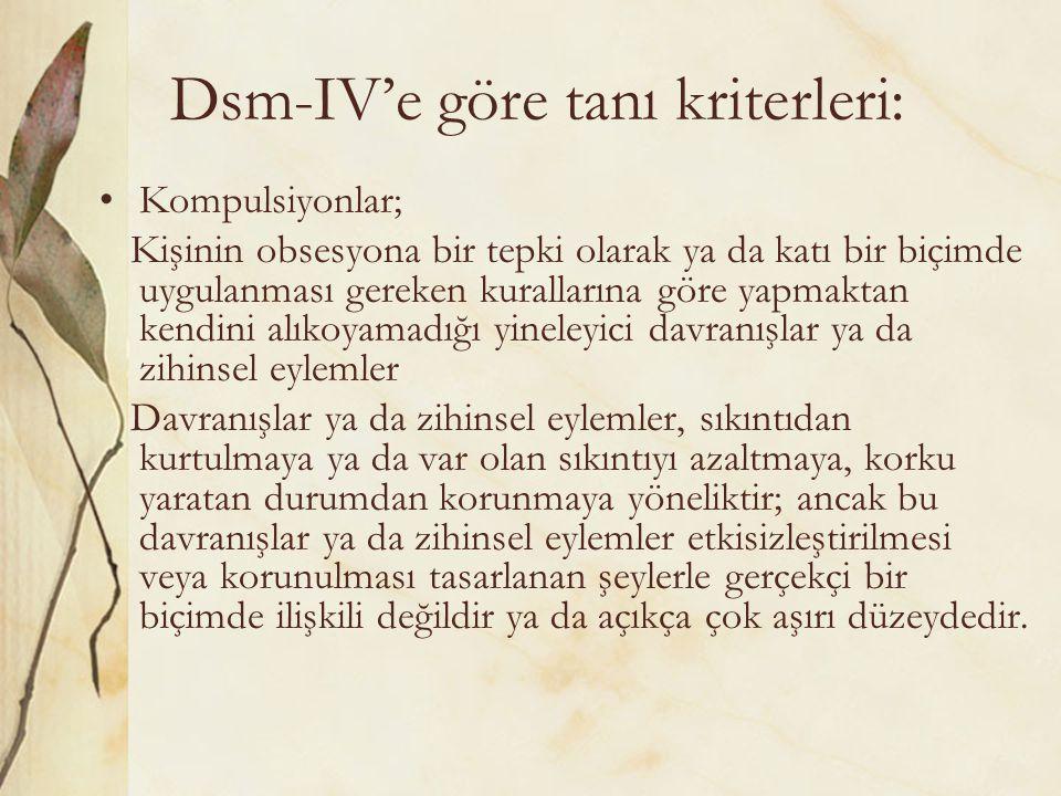 Dsm-IV'e göre tanı kriterleri: Kompulsiyonlar; Kişinin obsesyona bir tepki olarak ya da katı bir biçimde uygulanması gereken kurallarına göre yapmakta