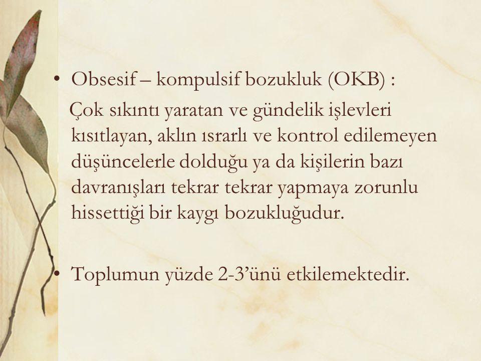 Obsesif – kompulsif bozukluk (OKB) : Çok sıkıntı yaratan ve gündelik işlevleri kısıtlayan, aklın ısrarlı ve kontrol edilemeyen düşüncelerle dolduğu ya da kişilerin bazı davranışları tekrar tekrar yapmaya zorunlu hissettiği bir kaygı bozukluğudur.
