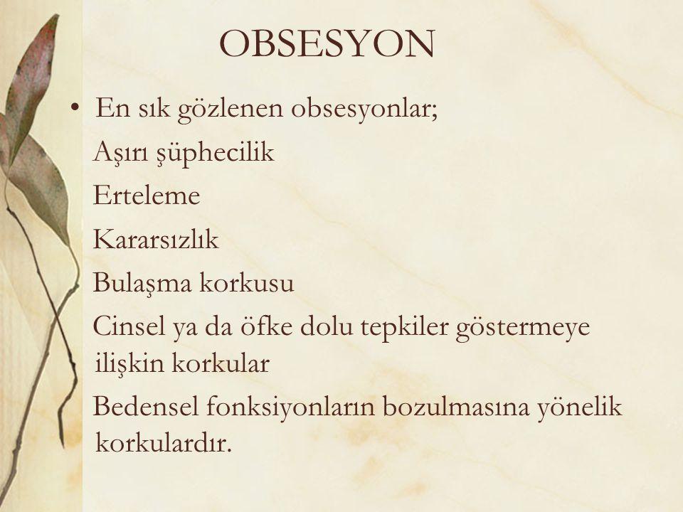 OBSESYON En sık gözlenen obsesyonlar; Aşırı şüphecilik Erteleme Kararsızlık Bulaşma korkusu Cinsel ya da öfke dolu tepkiler göstermeye ilişkin korkula