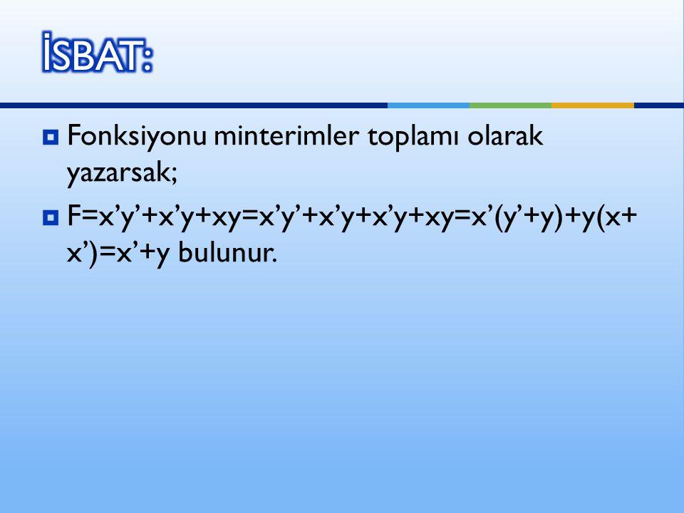  Fonksiyonu minterimler toplamı olarak yazarsak;  F=x'y'+x'y+xy=x'y'+x'y+x'y+xy=x'(y'+y)+y(x+ x')=x'+y bulunur.