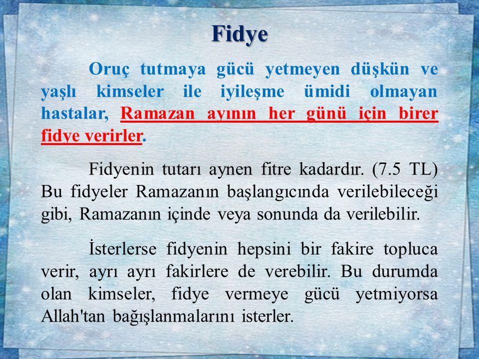 Fidye Oruç tutmaya gücü yetmeyen düşkün ve yaşlı kimseler ile iyileşme ümidi olmayan hastalar, Ramazan ayının her günü için birer fidye verirler.