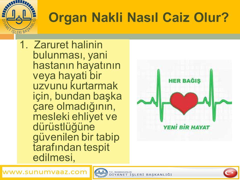 Organ Nakli Nasıl Caiz Olur? 1. Zaruret halinin bulunması, yani hastanın hayatının veya hayati bir uzvunu kurtarmak için, bundan başka çare olmadığını