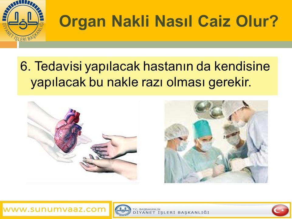 Organ Nakli Nasıl Caiz Olur? 6. Tedavisi yapılacak hastanın da kendisine yapılacak bu nakle razı olması gerekir.