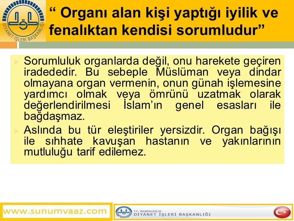 """"""" Organı alan kişi yaptığı iyilik ve fenalıktan kendisi sorumludur""""  Sorumluluk organlarda değil, onu harekete geçiren iradededir. Bu sebeple Müslüma"""