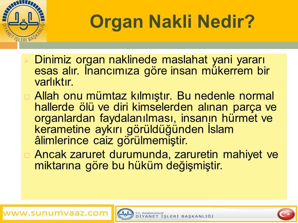 Organ Nakli Nedir?  Dinimiz organ naklinede maslahat yani yararı esas alır. İnancımıza göre insan mükerrem bir varlıktır.  Allah onu mümtaz kılmıştı