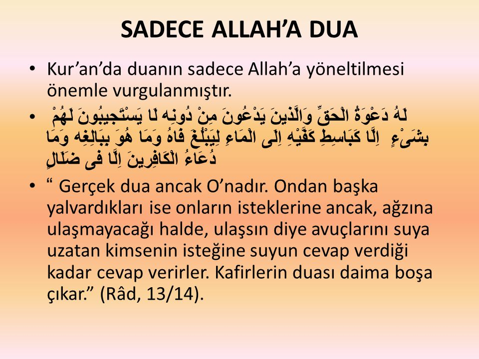 SADECE ALLAH'A DUA Kur'an'da duanın sadece Allah'a yöneltilmesi önemle vurgulanmıştır. لَهُ دَعْوَةُ الْحَقِّ وَالَّذينَ يَدْعُونَ مِنْ دُونِه لَا يَس