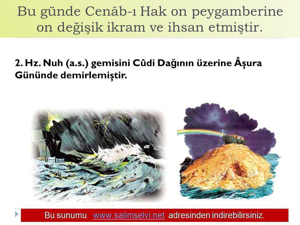 Bu günde Cenâb-ı Hak on peygamberine on değişik ikram ve ihsan etmiştir. 2. Hz. Nuh (a.s.) gemisini Cûdi Da ğ ının üzerine Âşura Gününde demirlemiştir
