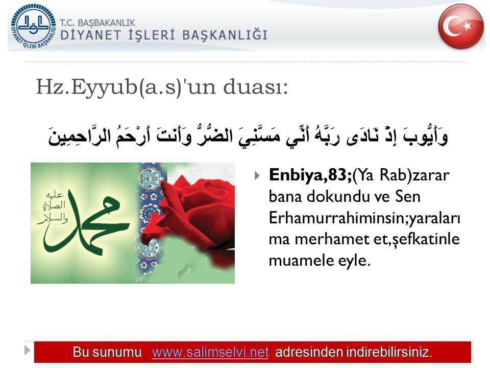 Hz.Eyyub(a.s)'un duası: وَأَيُّوبَ إِذْ نَادَى رَبَّهُ أَنِّي مَسَّنِيَ الضُّرُّ وَأَنتَ أَرْحَمُ الرَّاحِمِينَ  Enbiya,83;(Ya Rab)zarar bana dokundu