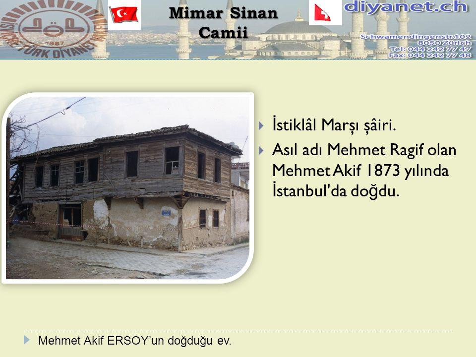  İ stiklâl Marşı şâiri.  Asıl adı Mehmet Ragif olan Mehmet Akif 1873 yılında İ stanbul'da do ğ du. Mimar Sinan Camii Mehmet Akif ERSOY'un doğduğu ev