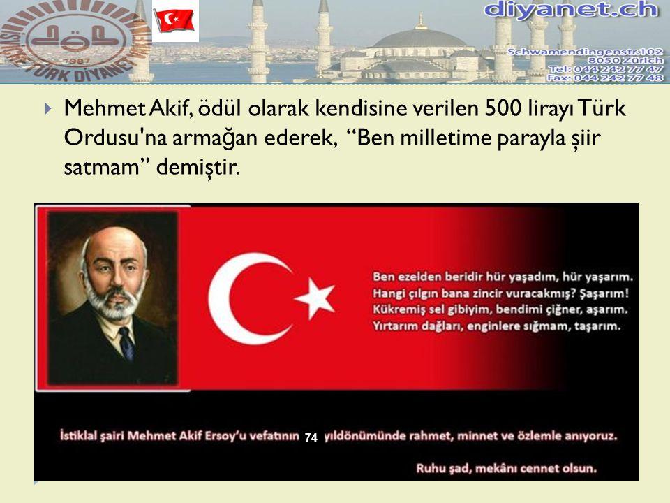 """ Mehmet Akif, ödül olarak kendisine verilen 500 lirayı Türk Ordusu'na arma ğ an ederek, """"Ben milletime parayla şiir satmam"""" demiştir. 74"""