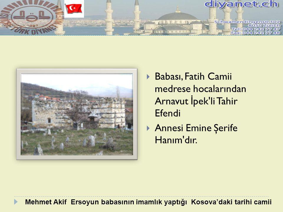  Babası, Fatih Camii medrese hocalarından Arnavut İ pek'li Tahir Efendi  Annesi Emine Şerife Hanım'dır. Mehmet Akif Ersoyun babasının imamlık yaptığ