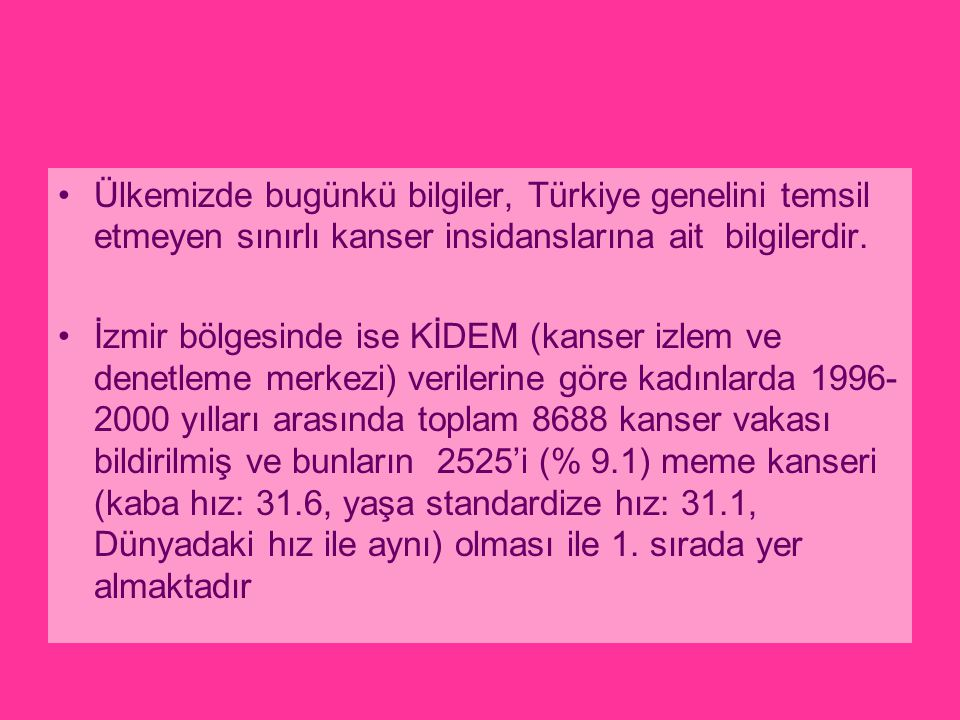 Ülkemizde bugünkü bilgiler, Türkiye genelini temsil etmeyen sınırlı kanser insidanslarına ait bilgilerdir. İzmir bölgesinde ise KİDEM (kanser izlem ve