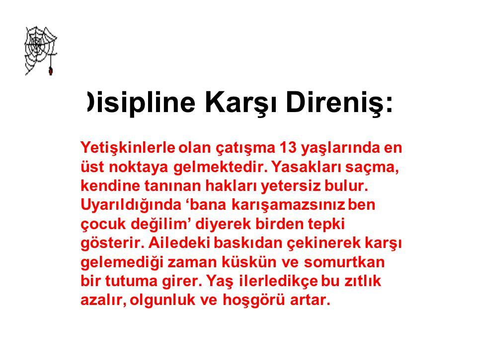 Disipline Karşı Direniş: Yetişkinlerle olan çatışma 13 yaşlarında en üst noktaya gelmektedir. Yasakları saçma, kendine tanınan hakları yetersiz bulur.