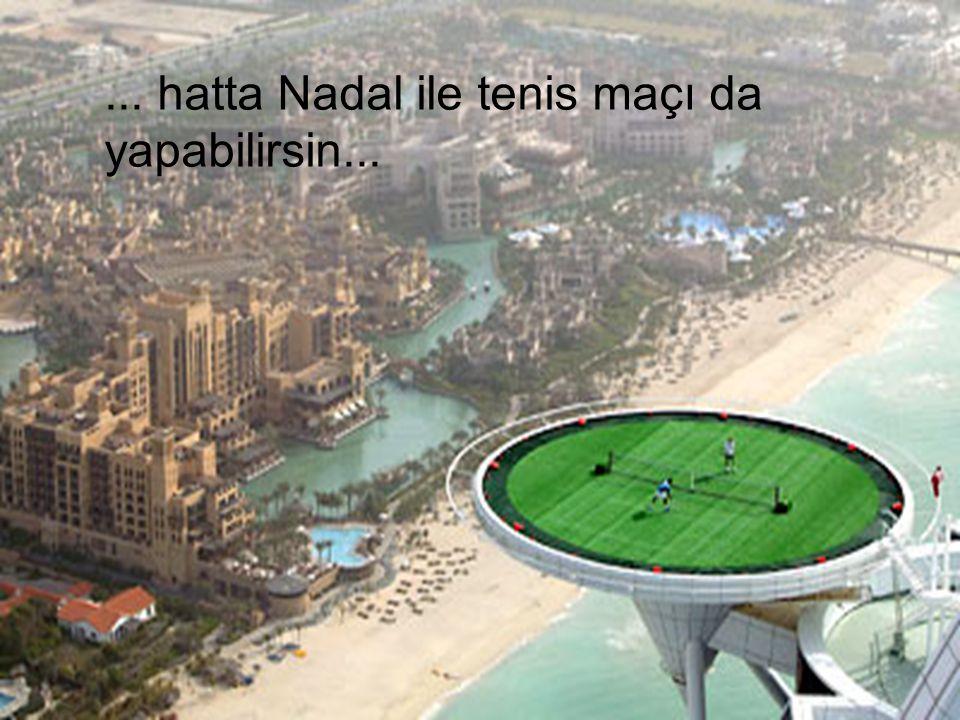 ... hatta Nadal ile tenis maçı da yapabilirsin...