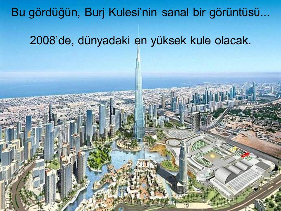 Bu gördüğün, Burj Kulesi'nin sanal bir görüntüsü... 2008'de, dünyadaki en yüksek kule olacak.