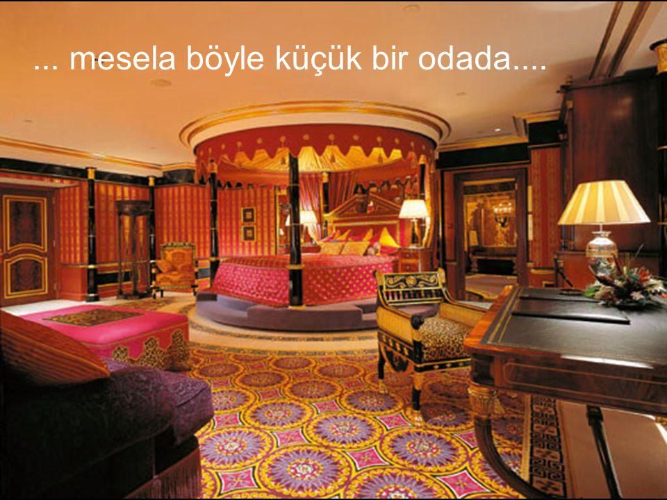 ... mesela böyle küçük bir odada....