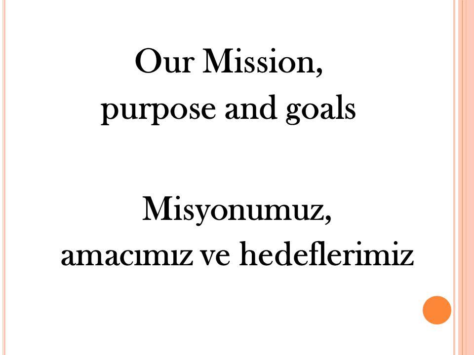 Our Mission, purpose and goals Misyonumuz, amacımız ve hedeflerimiz