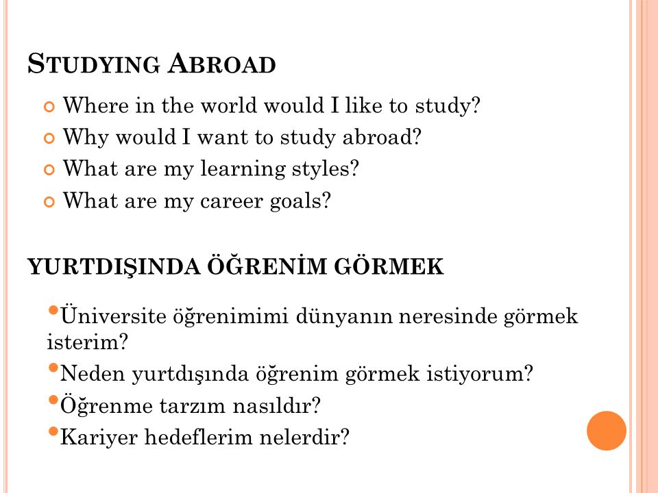 S TUDYING A BROAD Where in the world would I like to study? Why would I want to study abroad? What are my learning styles? What are my career goals? Ü