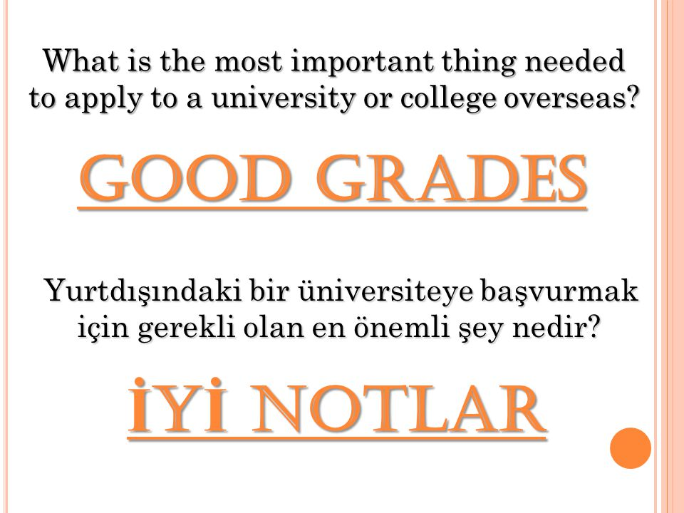 Yurtdışındaki bir üniversiteye başvurmak için gerekli olan en önemli şey nedir? Good Grades What is the most important thing needed to apply to a univ