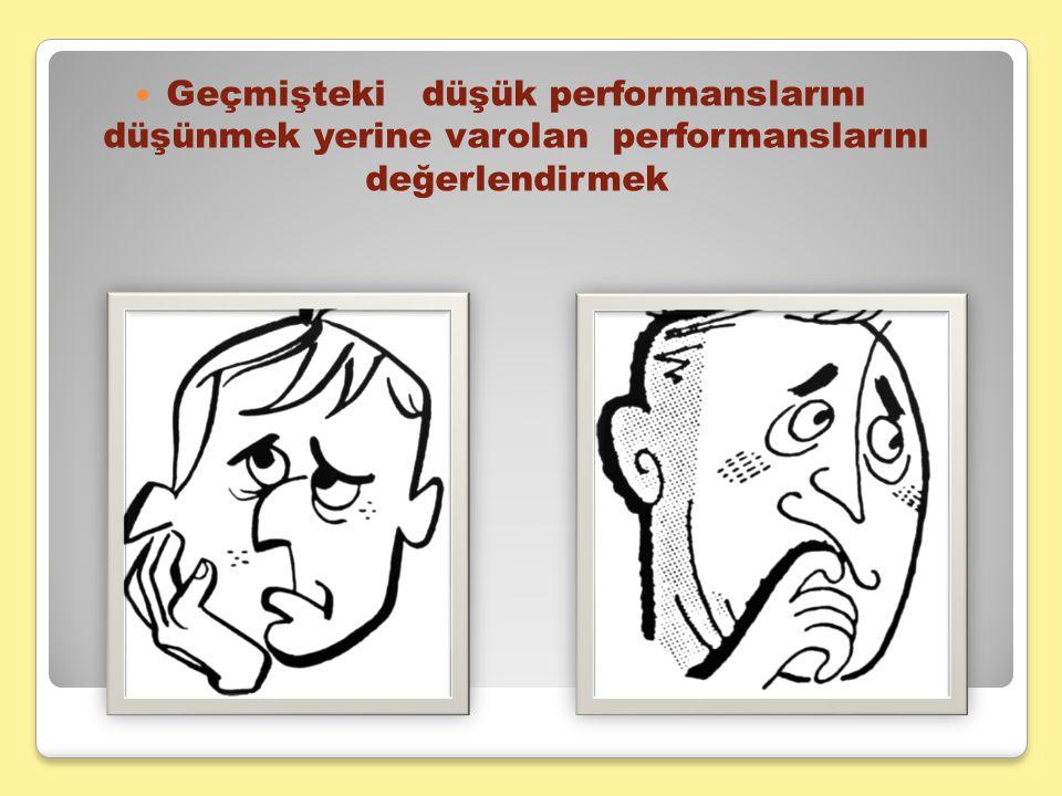 Geçmişteki düşük performanslarını düşünmek yerine varolan performanslarını değerlendirmek