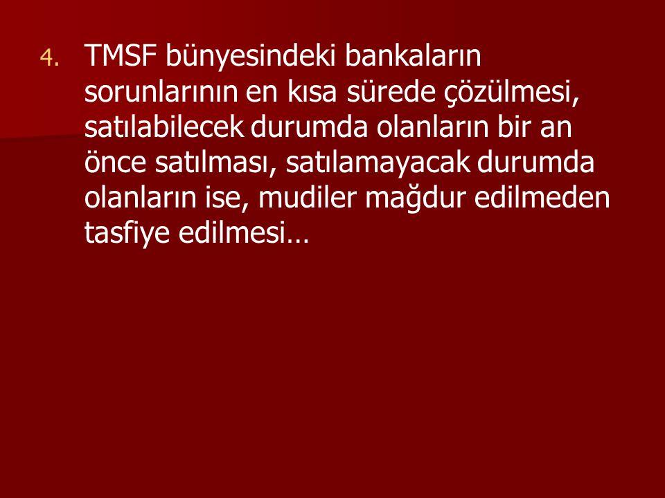 4. 4. TMSF bünyesindeki bankaların sorunlarının en kısa sürede çözülmesi, satılabilecek durumda olanların bir an önce satılması, satılamayacak durumda