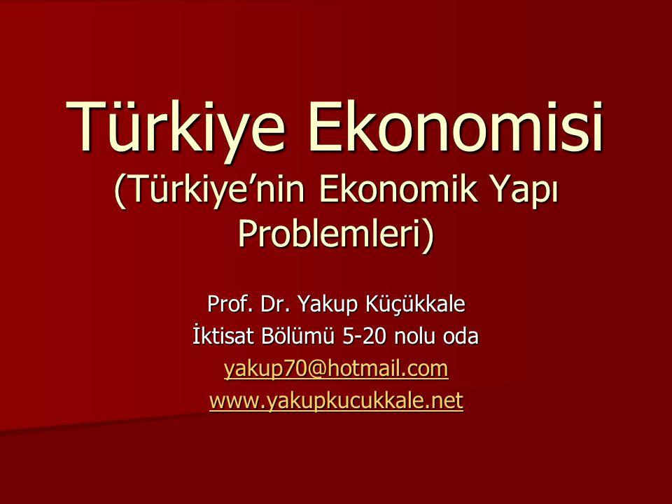 Türkiye Ekonomisi (Türkiye'nin Ekonomik Yapı Problemleri) Prof. Dr. Yakup Küçükkale İktisat Bölümü 5-20 nolu oda yakup70@hotmail.com www.yakupkucukkal