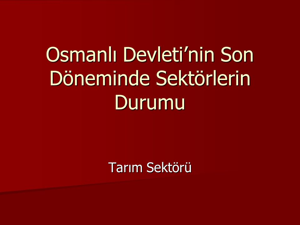 Osmanlı Devleti'nin Son Döneminde Sektörlerin Durumu Tarım Sektörü