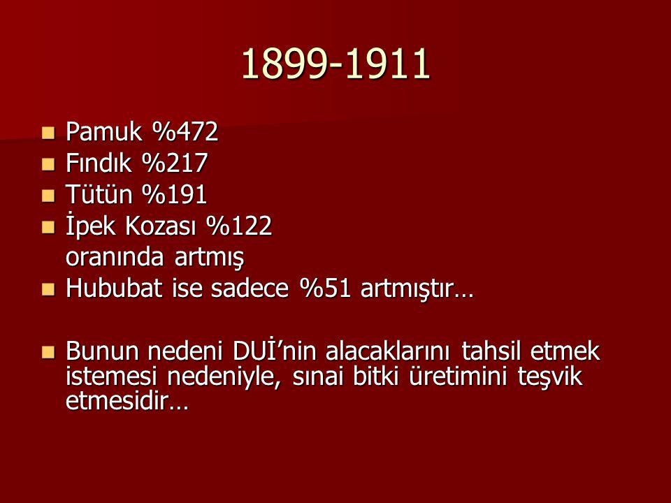 1899-1911 Pamuk %472 Pamuk %472 Fındık %217 Fındık %217 Tütün %191 Tütün %191 İpek Kozası %122 İpek Kozası %122 oranında artmış Hububat ise sadece %51