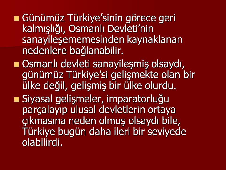 Günümüz Türkiye'sinin görece geri kalmışlığı, Osmanlı Devleti'nin sanayileşememesinden kaynaklanan nedenlere bağlanabilir. Günümüz Türkiye'sinin görec