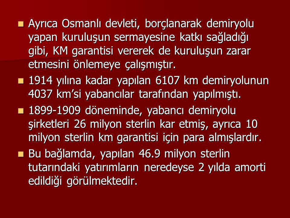 Ayrıca Osmanlı devleti, borçlanarak demiryolu yapan kuruluşun sermayesine katkı sağladığı gibi, KM garantisi vererek de kuruluşun zarar etmesini önlem