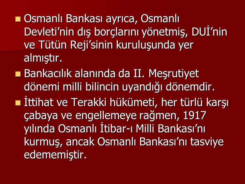 Osmanlı Bankası ayrıca, Osmanlı Devleti'nin dış borçlarını yönetmiş, DUİ'nin ve Tütün Reji'sinin kuruluşunda yer almıştır. Osmanlı Bankası ayrıca, Osm